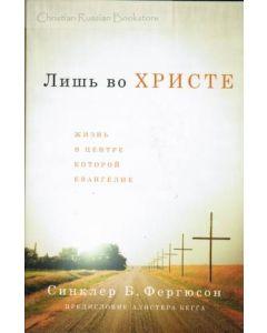 Лишь во Христе. Жизнь в центре которой Евангелие