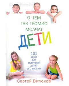 О чем так громко молчат дети. 101 совет для родителей детей от 0 до 8 лет