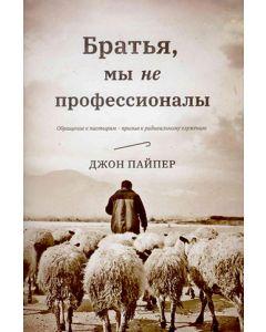 Братья, мы не профессионалы. Обращения к пастырям - призыв к радикальному служению. Джон Пайпер